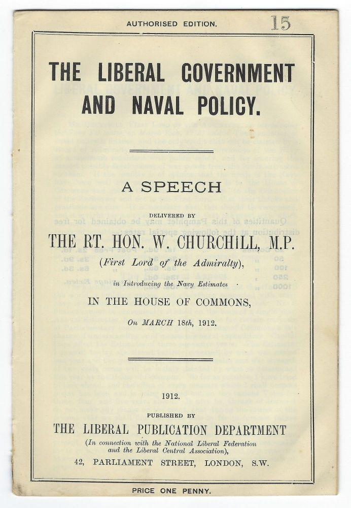 The Liberal Government and Naval Policy, A Speech Delivered by The Rt. Hon. W. Churchill, M.P. (first Lord of the Admiralty), introducing the Navy Estimates in the House of Commons on March 18th, 1912. Winston S. Churchill.